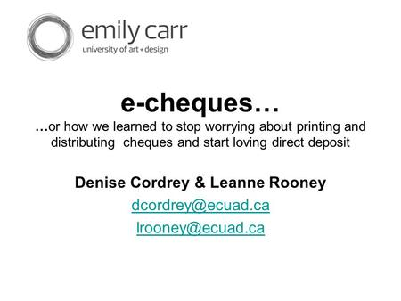 E-cheques… …or how we learned to stop worrying about printing and distributing cheques and start loving direct deposit Denise Cordrey & Leanne Rooney