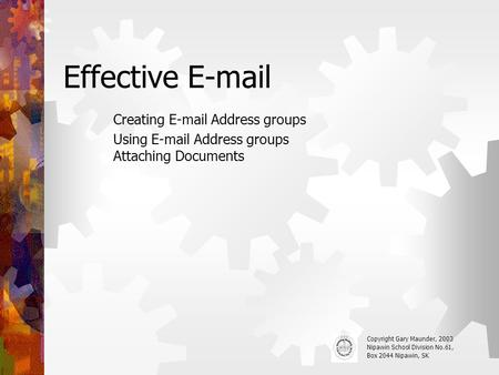 Effective E-mail Creating E-mail Address groups Using E-mail Address groups Attaching Documents Copyright Gary Maunder, 2003 Nipawin School Division No.61,