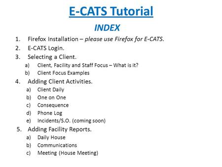 E-CATS Tutorial 1.Firefox Installation – please use Firefox for E-CATS. 2.E-CATS Login. 3.Selecting a Client. a)Client, Facility and Staff Focus – What.