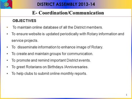 1 DISTRICT ASSEMBLY 2013-14 E- Coordination/Communication OBJECTIVES To maintain online database of all the District members. To ensure website is updated.