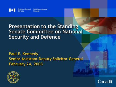 Presentation to the Standing Senate Committee on National Security and Defence Paul E. Kennedy Senior Assistant Deputy Solicitor General February 24, 2003.