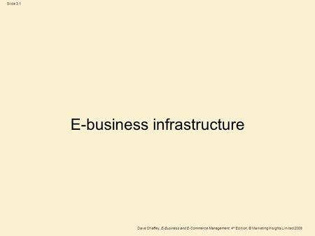 Slide 3.1 Dave Chaffey, E-Business and E-Commerce Management, 4 th Edition, © Marketing Insights Limited 2009 E-business infrastructure.