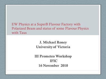 EW Physics at a SuperB Flavour Factory with Polarized Beam and status of some Flavour Physics with Taus J. Michael Roney University of Victoria III Prometeo.