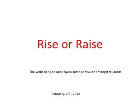 Rise or Raise The verbs rise and raise cause some confusion amongst students. February, 20 th, 2012.