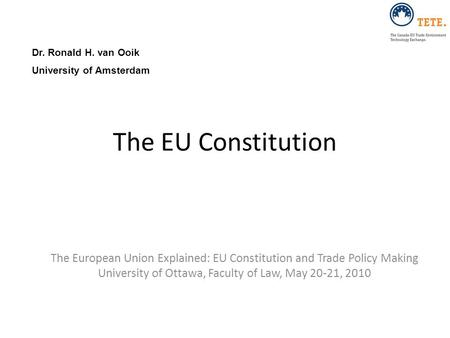 The EU Constitution The European Union Explained: EU Constitution and Trade Policy Making University of Ottawa, Faculty of Law, May 20-21, 2010 Dr. Ronald.