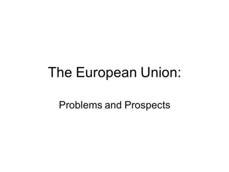 The European Union: Problems and Prospects. EU as a partial polity Successful in some areas –Creation of a single market with a common framework of law.