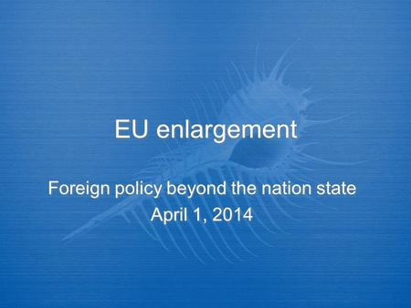 EU enlargement Foreign policy beyond the nation state April 1, 2014 Foreign policy beyond the nation state April 1, 2014.