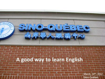 A good way to learn English March, 14 th, 2012 Sino-Québec A good way to learn English March, 14 th, 2012 Sino-Québec.