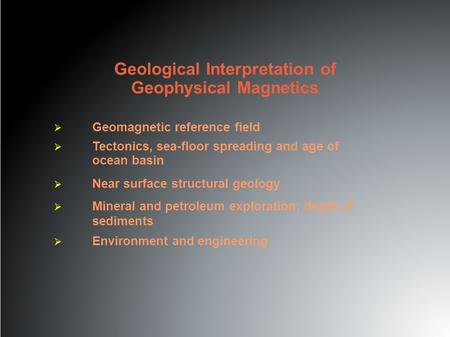 Geological Interpretation of Geophysical Magnetics  Geomagnetic reference field  Tectonics, sea-floor spreading and age of ocean basin  Near surface.