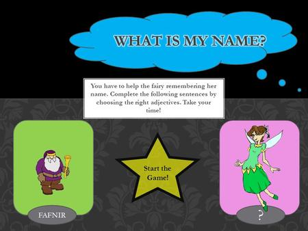 You have to help the fairy remembering her name. Complete the following sentences by choosing the right adjectives. Take your time! FAFNIR ? Start the.