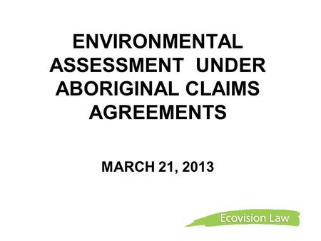 ENVIRONMENTAL ASSESSMENT UNDER ABORIGINAL CLAIMS AGREEMENTS MARCH 21, 2013.