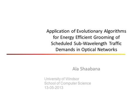 Application of Evolutionary Algorithms for Energy Efficient Grooming of Scheduled Sub-Wavelength Traffic Demands in Optical Networks Ala Shaabana University.