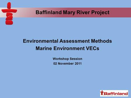 Baffinland Mary River Project Environmental Assessment Methods Marine Environment VECs Workshop Session 02 November 2011.