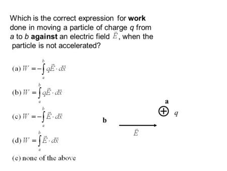 Which is the correct expression for work done in moving a particle of charge q from a to b against an electric field, when the particle is not accelerated?