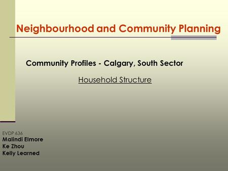 Neighbourhood and Community Planning Community Profiles - Calgary, South Sector Household Structure EVDP 636 Malindi Elmore Ke Zhou Kelly Learned.
