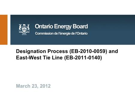 Designation Process (EB-2010-0059) and East-West Tie Line (EB-2011-0140) March 23, 2012.