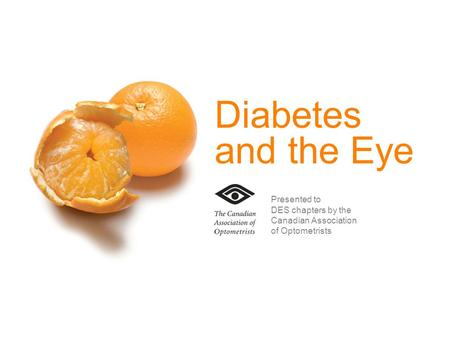 Diabetes and the Eye Presented to DES chapters by the Canadian Association of Optometrists.
