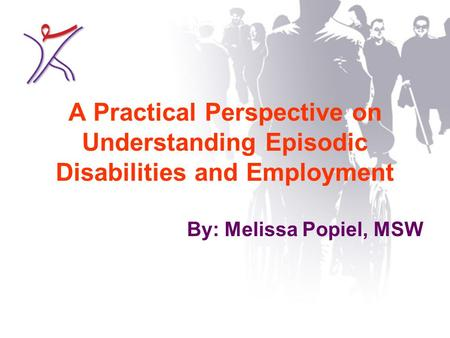 A Practical Perspective on Understanding Episodic Disabilities and Employment By: Melissa Popiel, MSW.