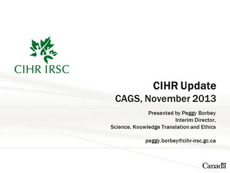 CIHR Update CAGS, November 2013 Presented by Peggy Borbey Interim Director, Science, Knowledge Translation and Ethics