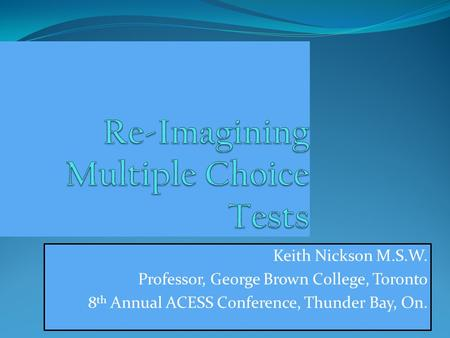Keith Nickson M.S.W. Professor, George Brown College, Toronto 8 th Annual ACESS Conference, Thunder Bay, On.