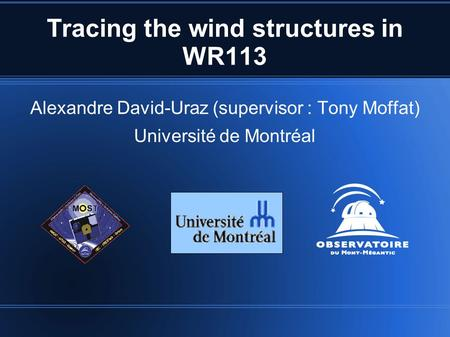 Tracing the wind structures in WR113 Alexandre David-Uraz (supervisor : Tony Moffat) Université de Montréal.