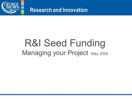 R&I Seed Funding Managing your Project May, 2008 Research and Innovation.