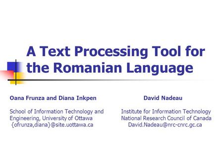 A Text Processing Tool for the Romanian Language Oana Frunza and Diana InkpenDavid Nadeau School of Information Technology and Institute for Information.