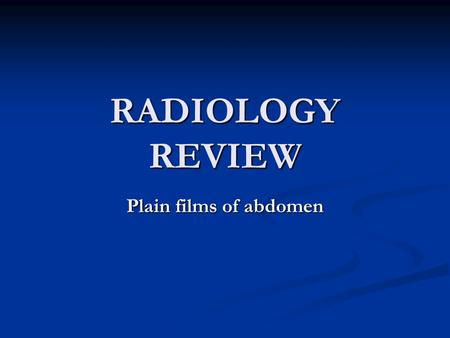 RADIOLOGY REVIEW Plain films of abdomen.