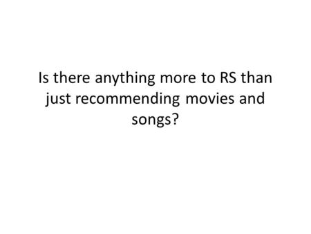 Is there anything more to RS than just recommending movies and songs?