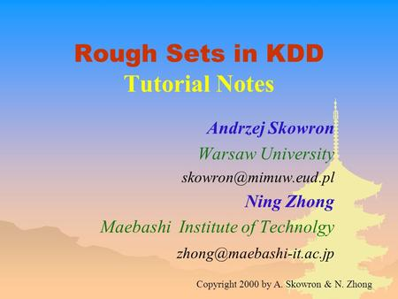 Rough Sets in KDD Tutorial Notes Andrzej Skowron Warsaw University Ning Zhong Maebashi Institute of Technolgy