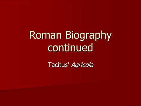 Roman Biography continued Tacitus' Agricola. Cornelius Tacitus c. 55 – c. 117 CE Greatest Roman Historian – immediately recognized by contemporaries Greatest.