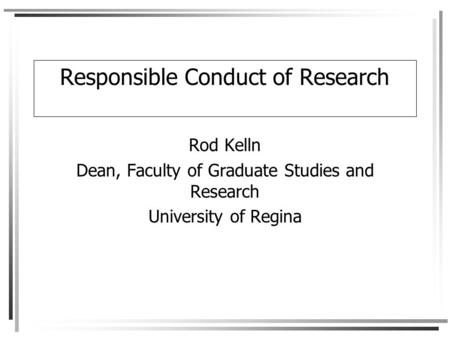 Responsible Conduct of Research Rod Kelln Dean, Faculty of Graduate Studies and Research University of Regina.