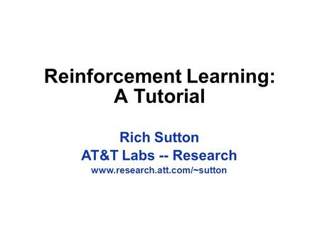 Reinforcement Learning: A Tutorial Rich Sutton AT&T Labs -- Research www.research.att.com/~sutton.
