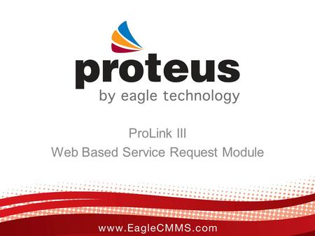 ProLink III Web Based Service Request Module. ProLink Overview Eagle's ProLink is a web-based service request module that allows remote users to send.