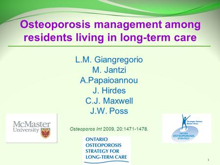 1 Osteoporosis management among residents living in long-term care L.M. Giangregorio M. Jantzi A.Papaioannou J. Hirdes C.J. Maxwell J.W. Poss Osteoporos.