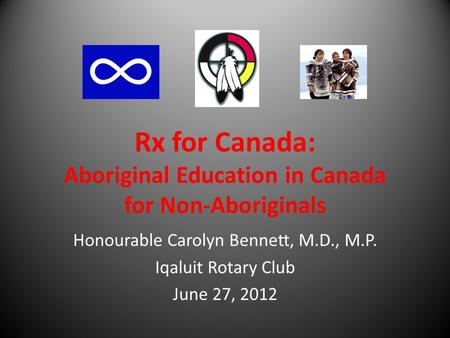 Rx for Canada: Aboriginal Education in Canada for Non-Aboriginals Honourable Carolyn Bennett, M.D., M.P. Iqaluit Rotary Club June 27, 2012.