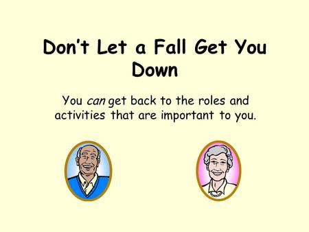 Don't Let a Fall Get You Down You can get back to the roles and activities that are important to you.