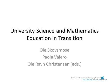 University Science and Mathematics Education in Transition Ole Skovsmose Paola Valero Ole Ravn Christensen (eds.) Institut for Uddannelse, Læring og Filosofi.