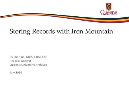 Storing Records with Iron Mountain By Shan Jin, MLIS, CRM, CIP Records Analyst Queen's University Archives July 2014.