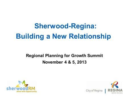 Regional Planning for Growth Summit November 4 & 5, 2013 Sherwood-Regina: Building a New Relationship.
