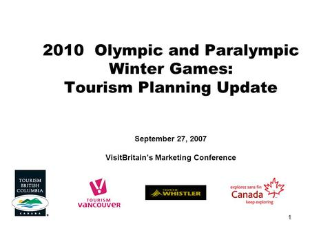 1 2010 Olympic and Paralympic Winter Games: Tourism Planning Update September 27, 2007 VisitBritain's Marketing Conference.