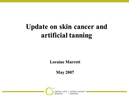 Update on skin cancer and artificial tanning Loraine Marrett May 2007.