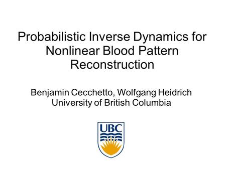 Probabilistic Inverse Dynamics for Nonlinear Blood Pattern Reconstruction Benjamin Cecchetto, Wolfgang Heidrich University of British Columbia.