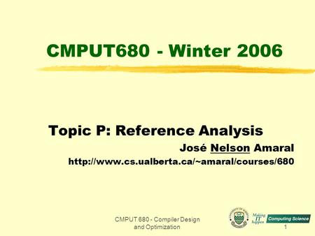 CMPUT 680 - Compiler Design and Optimization1 CMPUT680 - Winter 2006 Topic P: Reference Analysis José Nelson Amaral