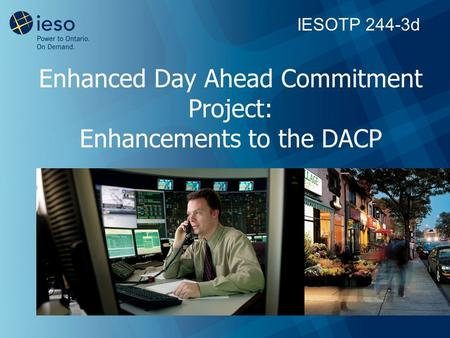 Enhanced Day Ahead Commitment Project: Enhancements to the DACP IESOTP 244-3d.