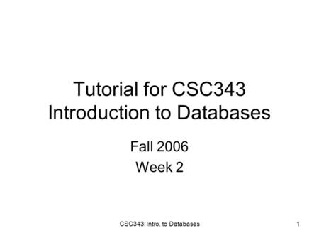 CSC343: Intro. to Databases1 Tutorial for CSC343 Introduction to Databases Fall 2006 Week 2.