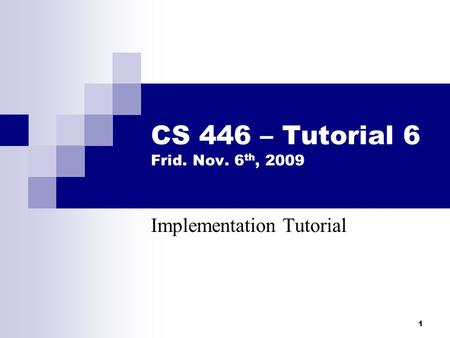 1 CS 446 – Tutorial 6 Frid. Nov. 6 th, 2009 Implementation Tutorial.