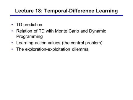 Lecture 18: Temporal-Difference Learning TD prediction Relation of TD with Monte Carlo and Dynamic Programming Learning action values (the control problem)
