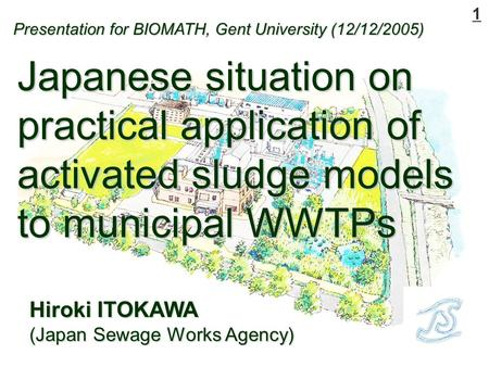 1 Hiroki ITOKAWA (Japan Sewage Works Agency) Japanese situation on practical application of activated sludge models to municipal WWTPs Presentation for.