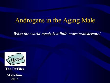 Androgens in the Aging Male The RxFiles May-June 2003 What the world needs is a little more testosterone!